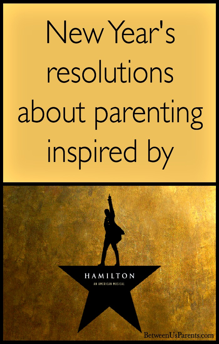 Resolutions about parenting inspired by Hamilton: An American Musical make sure that you do not throw away your shot and that you lay a strong enough foundation.