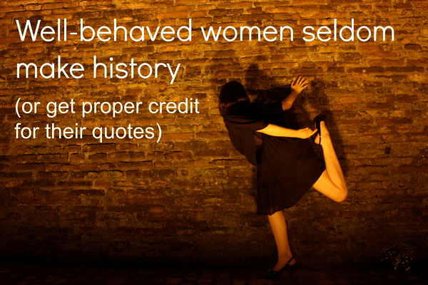 "Make A Quote Stunning Who Said ""wellbehaved Women Seldom Make History"""