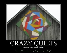 I made this one at an inspiration generator. It makes me chuckle because I have several crazy quilts and I want people to be sure they know it's the quilts, not me, that are nuts! Hey, don't laugh.