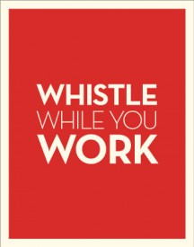 Don't forget to whistle while you work kids!